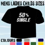 50 % SINGLE COOL FUNNY SLOGAN T-SHIRT ALL SIZES